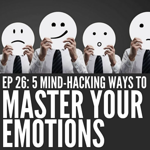 5 Mind-Hacking Ways to Master Your Emotions [Episode 26]