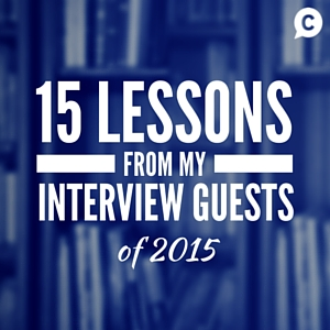 15 Lessons From My Interview Guests Of 2015 [Episode 40]