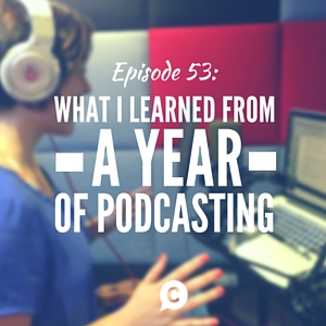 What I Learned From A Year Of Podcasting [Episode 53]
