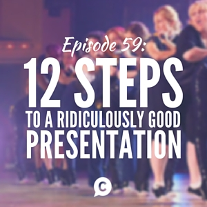 12 Essential Steps To A Ridiculously Good Presentation [Episode 59]
