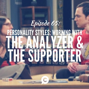 Personality Styles Part IV: Working with The Analyzer & The Supporter [Episode 65]