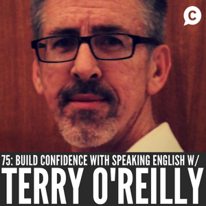 How to Build Confidence with Speaking English with Terry O'Reilly [Episode 75]