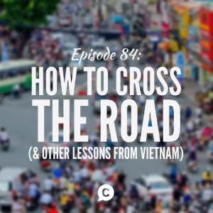 How To Cross The Road (And Other Lessons From Vietnam) [Episode 84]