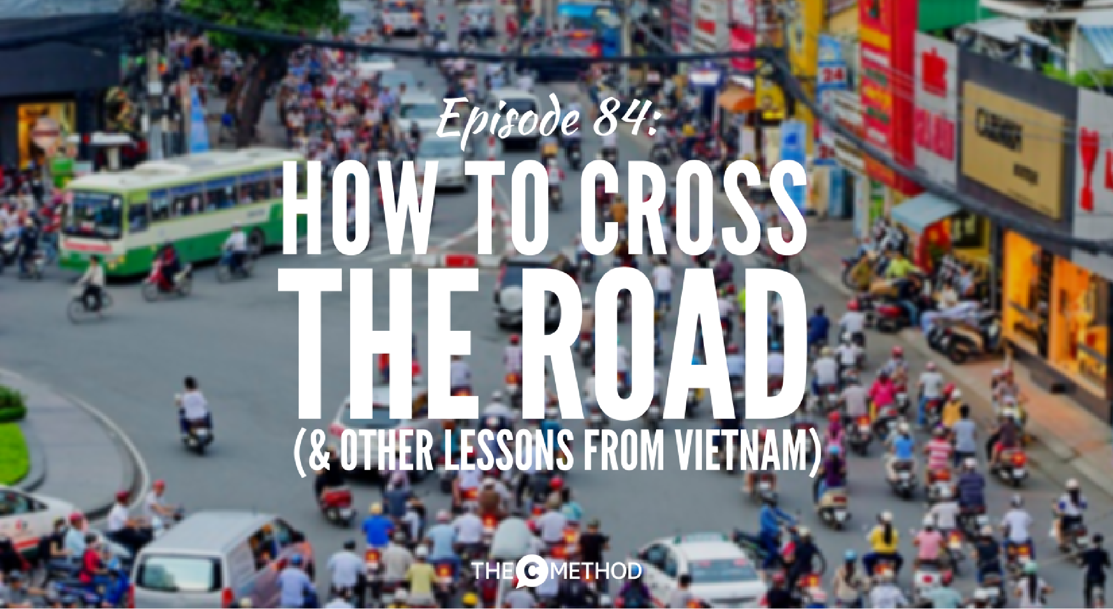 VIETNAM CHRISTINA CANTERS THE C METHOD PODCAST CROSS THE ROAD
