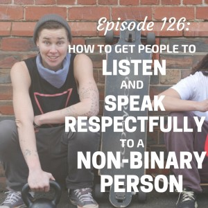 How To Get People To Listen and Speak Respectfully to a Non-Binary Person [Episode 126]