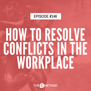 How To Resolve Conflicts In The Workplace [Episode 146]