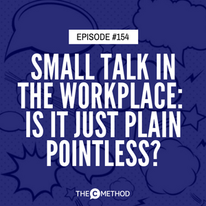 Small Talk in the Workplace – Is it Important or Just Plain Pointless? [Episode 154]