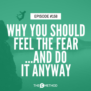 Why You Should Feel The Fear…And Do It Anyway [Episode 158]