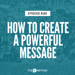 How To Create A Powerful Message That Makes You Memorable [Episode 160]