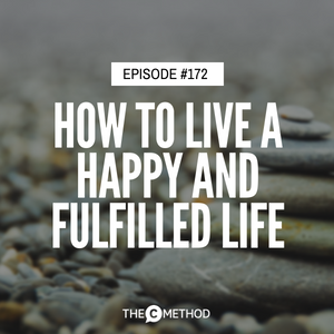 How To Live A Happy & Fulfilled Life [Episode 172]