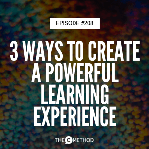 3 Ways to Create A Powerful Learning Experience [Episode 208]