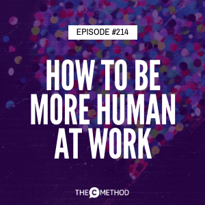How To Be More Human At Work – And Why It's Important [Episode 214]