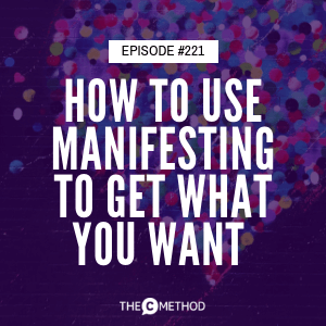 How To Use Manifesting To Get What You Want [Episode 221]