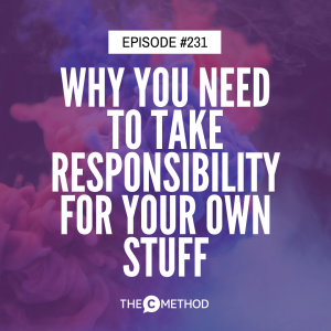 Why You Need To Take Responsibility For Your Own Stuff [Episode 231]