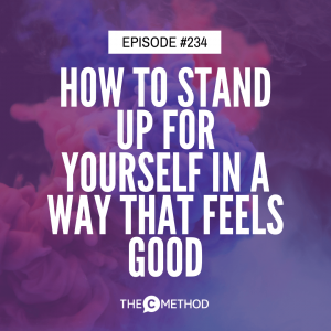 How To Stand Up For Yourself In A Way That Feels Good [Episode 234]