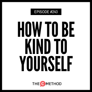 How To Be Kind To Yourself [Episode 243]