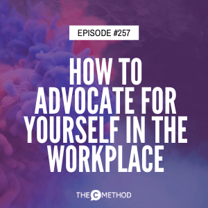 How To Advocate For Yourself In The Workplace [Episode 257]