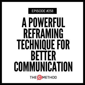 A Powerful Reframing Technique For Better Communication [Episode 258]