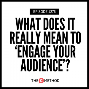 What Does It REALLY Mean To 'Engage Your Audience'? [Episode 276]