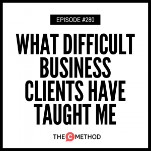 What Difficult Business Clients Have Taught Me [Episode 280]